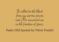 """I called to the Lord from my narrow prison and He answered me in the freedom of space."" ~Psalm 118:5 (quoted by Viktor Frankl in ""Man's Search for Meaning"") . When hard pressed, I cried to the Lord;  he brought me into a spacious place.The lord is for me so i will have no fear.what can mere people do to me? 2 sam 22 i called to the lord in my distress...He brought me out into a spacious place; he rescued me because he delighted in me. Psalm 18:6 in my distress I called to the lord...my cry…"