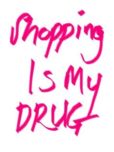Shopping is Our Drug Too!