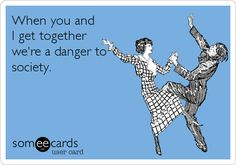 When you and I get together we're a danger to society. | Friendship Ecard | someecards.com