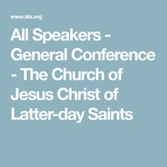 All Speakers - General Conference - The Church of Jesus Christ of Latter-day Saints