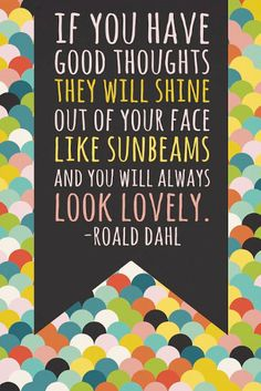 If you have good thoughts they will shine out of your face like sunbeams and you will always look lovely! -Roald Dahl #ACN #Happy #Smile #ACNOpportunity