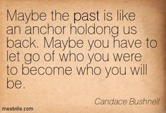 Maybe the past is like an anchor holding** us back. Maybe you have to let go of who you were to become who you will be. Candace Bushnell
