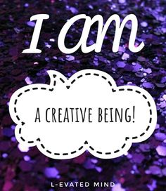 Daily Affirmation: I am a creative being!