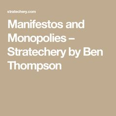 Manifestos and Monopolies – Stratechery by Ben Thompson