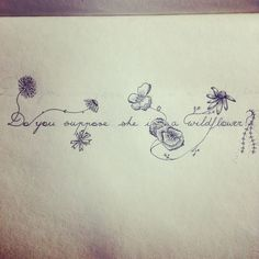 Do you suppose she is a wildflower? Quote by Lewis Carroll from Alice in Wonderland. Drawn out by me as a tattoo design. Supposed to be a bracelet tattoo around my upper forearm! #TattooIdeasQuote