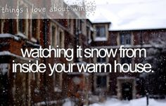 things i love about winter - watching it snow from inside your warm house