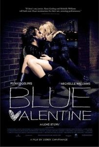 Blue Valentine  4.5/5  Ryan Gosling is great in this. This movie was incredibly emotional