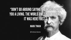 Don't Go Around Saying the World Owes You a Living    Don't go around saying the world owes you a living. The world owes you nothing. It was here first. – Mark Twain