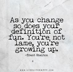 As you change so does your definition of fun. You're not lame, you're growing up.
