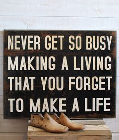 Never get so busy making a living that you forget to make a LIFE! -- Great Reminder