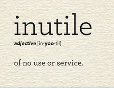 Inutile - of no use or service. The word comes from the Latin. The word derives from the Latin word inutilis meaning not useful. Interesting English Words, Unusual Words, Weird Words, Rare Words, Big Words, Words To Use, Learn English Words, Unique Words, Cool Words