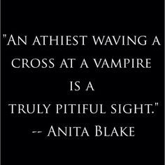 "I always knew there's no sense in wearing cross for me anyway! ""An Atheist waving a cross at a vampire is a truly pitiful sight."" ~Anita Blake by Laurell K Hamilton"