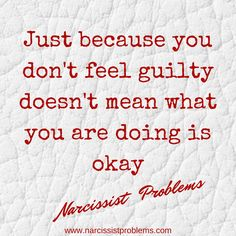 Just because you don't feel guilty doesn't mean what you are doing is okay #narcissists #narcissisticabuse #narcissism www.narcissistproblems.com