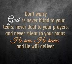 Don't worry God is never blind to your tears, never deaf to you prayers and never silent to your pains. He sees. He hears and He will deliver.