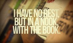 I have no rest but in a nook with the book.
