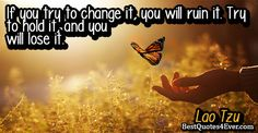 If you try to change it, you will ruin it. Try to hold it, and you will lose it.
