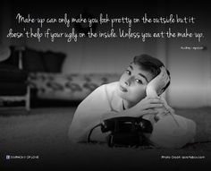 Make-up can only make you look pretty on the outside but it doesn't help if your ugly on the inside. Unless you eat the make-up.- Audrey Hepburn (... read more great quotes by Audrey Hepburn: http://lovequotes.symphonyoflove.net/category/a/audrey-hepburn)