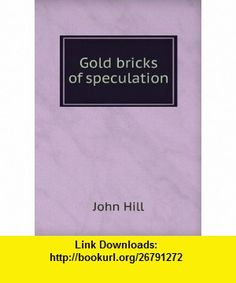 Gold bricks of speculation John Hill ,   ,  , ASIN: B006BBOIAU , tutorials , pdf , ebook , torrent , downloads , rapidshare , filesonic , hotfile , megaupload , fileserve