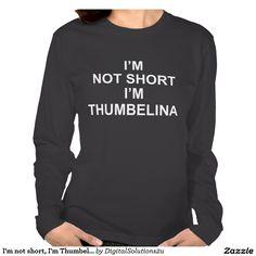 I'm not short, I'm Thumbelina Shirts