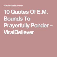 10 Quotes Of E.M. Bounds To Prayerfully Ponder – ViralBeliever