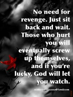 No need for revenge. Just sit back and wait. Those who hurt you will eventually screw up themselves, and if  you're lucky, God will let you watch. by Idiazsosa, via Flickr
