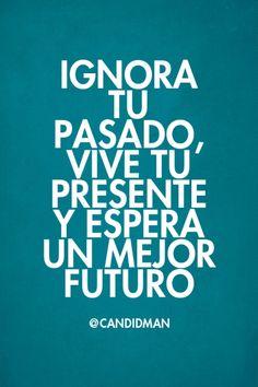 """""""Ignora tu #Pasado, vive tu #Presente y espera un mejor #Futuro"""". @candidman…"""