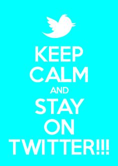 KEEP CALM AND STAY ON TWITTER!!!