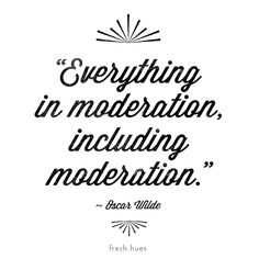 """""""Everything in moderation, including moderation."""" - Oscar Wilde *word* 