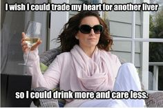 Tina Fey has the right idea! I wish I could trade my heart for another liver so I could drink more and care less.