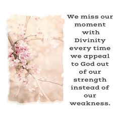 We miss our moment  with Divinity every time we appeal to God out of our strength instead of our weakness.