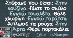 -Στέφανε πού είσαι; -Στην κουζίνα -Τάισε το σκύλο -Εννοώ τουαλέτα -Βάλε χλωρίνη -Εννοώ ταράτσα -Άπλωσε τα ρούχα -Στην Άρτα -Φέρε πορτοκάλια Funny Greek Quotes, Funny Quotes, Funny Stories, True Stories, Funny Statuses, How To Be Likeable, Funny Cartoons, True Words, Funny Moments