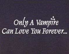 Vampires, unless you have the love of a werewolf and that's forever too.