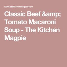Classic Beef & Tomato Macaroni Soup - The Kitchen Magpie