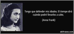 Tengo que defender mis ideales. El tiempo dirá cuándo podré llevarlos a cabo. (Anne Frank)