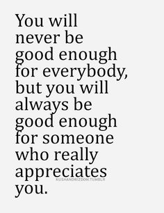 You will never be good enough for everybody, but you will always be good enough for someone who really appreciates you.