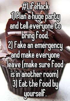 #LifeHack 1) Plan a huge party and tell everyone to bring food. 2) Fake an emergency and make everyone leave (make sure food is in another room) 3) Eat the food by yourself. Brilliant!