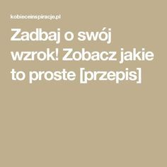 Zadbaj o swój wzrok! Zobacz jakie to proste [przepis] Polish Recipes, Health Fitness, Food And Drink, Beauty, Hacks, Projects, Art, Therapy, Magick