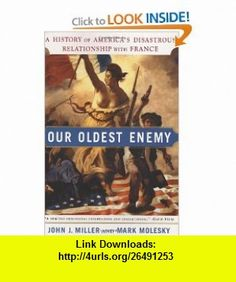 Our Oldest Enemy A History of Americas Disastrous Relationship with France (9780385512190) John J. Miller, Mark Molesky , ISBN-10: 0385512198  , ISBN-13: 978-0385512190 ,  , tutorials , pdf , ebook , torrent , downloads , rapidshare , filesonic , hotfile , megaupload , fileserve