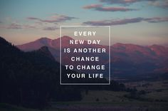 Every new day is another chance to change your life <3