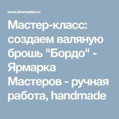 "Мастер-класс: создаем валяную брошь ""Бордо"" - Ярмарка Мастеров - ручная работа, handmade"