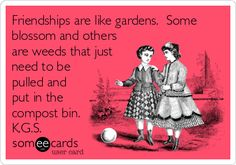 Friendships are like gardens. Some blossom and others are weeds that just need to be pulled and put in the compost bin. K.G.S.