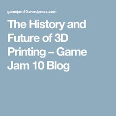 The History and Future of 3D Printing – Game Jam 10 Blog