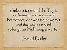 Geburtstage sind die Tage, an denen man das was war, betrachtet, das was ist, bewertet und das was sein wird, voller guter Hoffnung erwartet. Samuel Butler