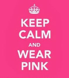Keep Calm and Wear Pink!!