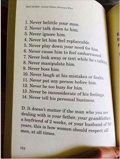 1. Never belittle your man. 2. Never talk down to him. 3. Never ignore him. 4. Never let him feel replaceable. 5. Never play down your need for him. 6. Never cause him to feel embarrassed. 7. Never look away or text while he's talking. 8. Never manipulate him. 9. Never boss him. 10. Never laugh at his mistakes or faults. 11. Never put any person before him. 12. Never be too busy for him. 13. Never be inconsiderate of his feelings. 14. Never tell his personal business.