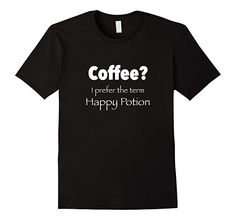 COFFEE? I Prefer the Term Happy Potion - Funny T-Shirt. Great for those wanting to show their affiliation with the Coffee lover's club. This T-shirt is quality constructed with 100% soft, natural cotton.