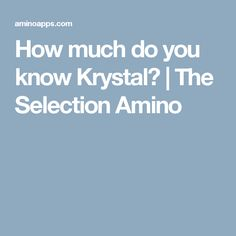 How much do you know Krystal? | The Selection Amino