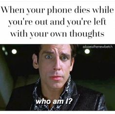 When your phone dies while you're out and you're left with your own thoughts...  who am I?