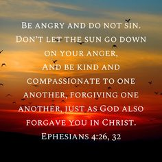 Ephesians Be angry and do not sin. Don't let the sun go down on your anger And be kind and compassionate to one another, forgiving one another, just as God also forgave you in Christ. Prayer Verses, Faith Prayer, Scripture Verses, Bible Verses Quotes, Bible Scriptures, Inspirational Bible Quotes, Biblical Quotes, Spiritual Quotes, God Loves Me