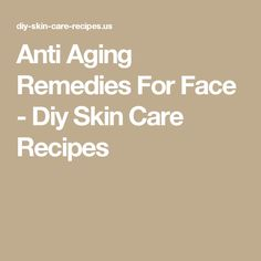 Anti Aging Remedies For Face - Diy Skin Care Recipes